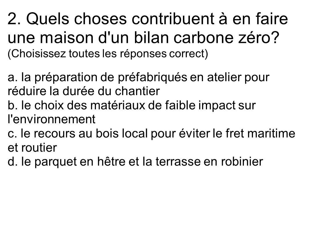 2. Quels choses contribuent à en faire une maison d'un bilan carbone zéro? (Choisissez toutes les réponses correct) a. la préparation de préfabriqués