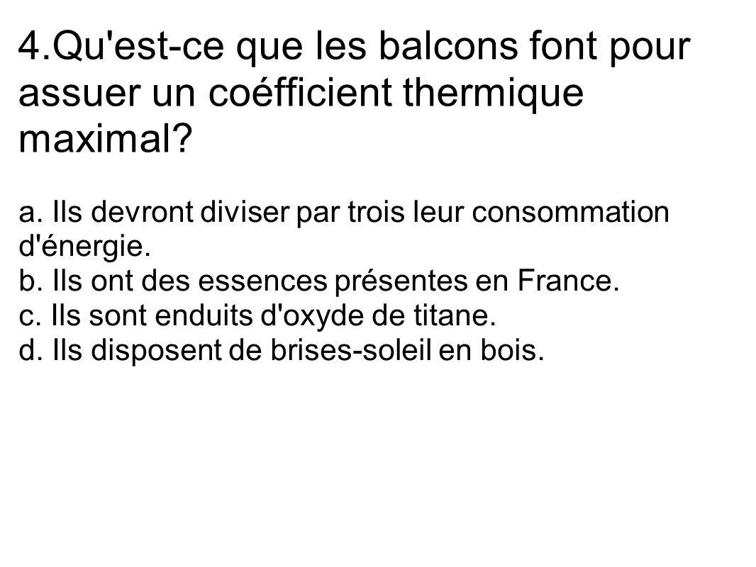 4.Qu'est-ce que les balcons font pour assuer un coéfficient thermique maximal? a. Ils devront diviser par trois leur consommation d'énergie. b. Ils on