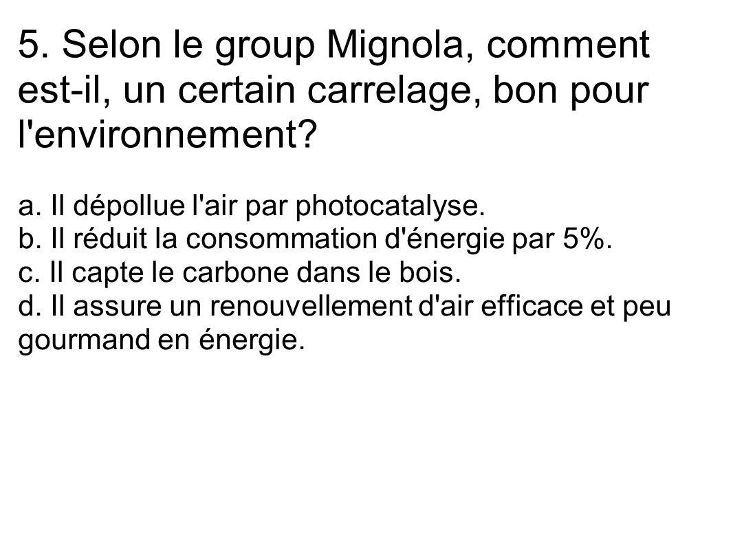 5. Selon le group Mignola, comment est-il, un certain carrelage, bon pour l'environnement? a. Il dépollue l'air par photocatalyse. b. Il réduit la con