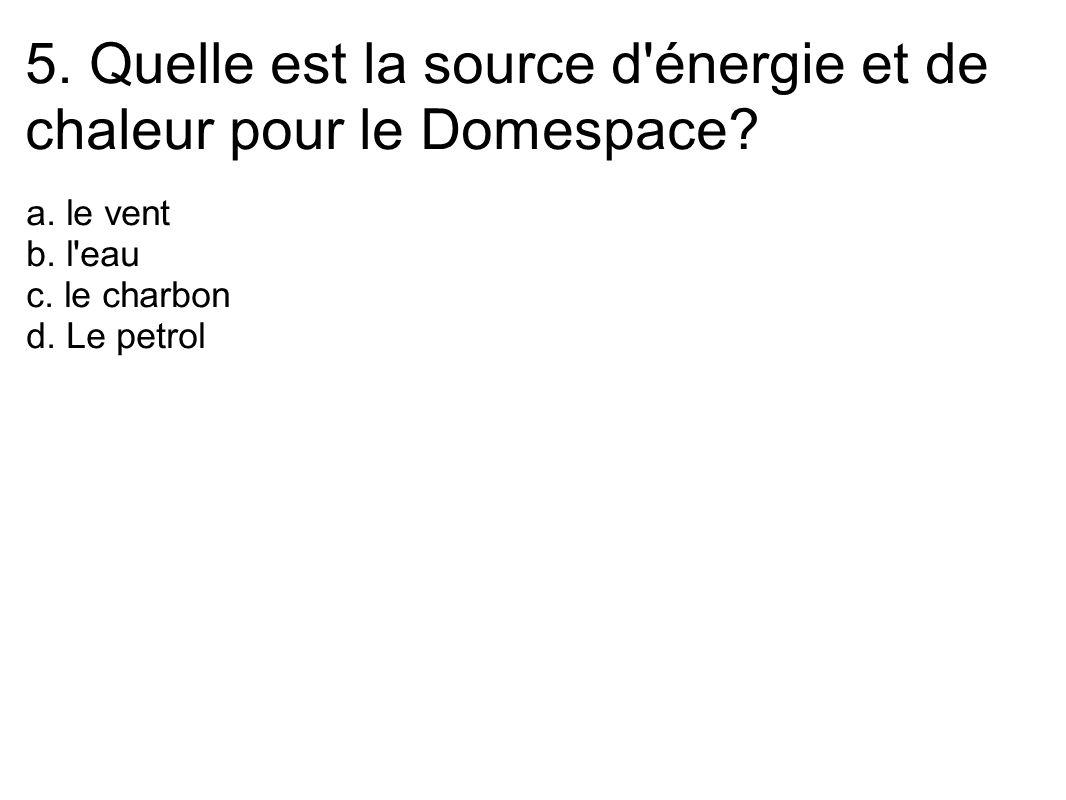 5. Quelle est la source d'énergie et de chaleur pour le Domespace? a. le vent b. l'eau c. le charbon d. Le petrol