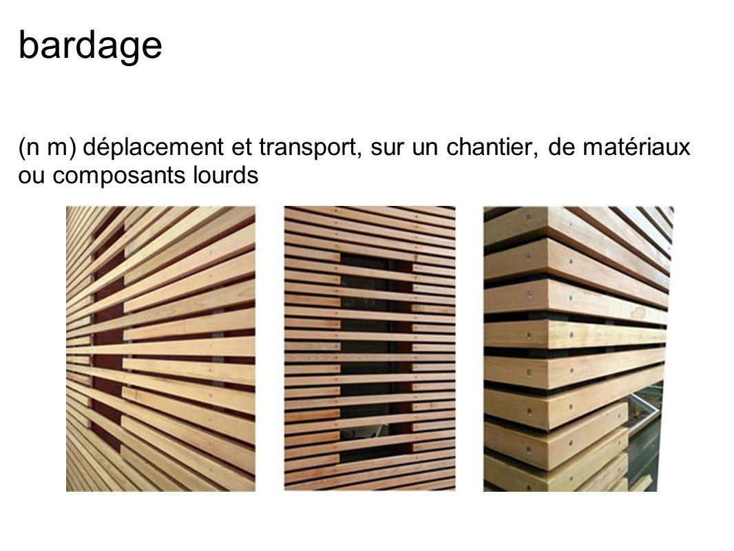 bardage (n m) déplacement et transport, sur un chantier, de matériaux ou composants lourds