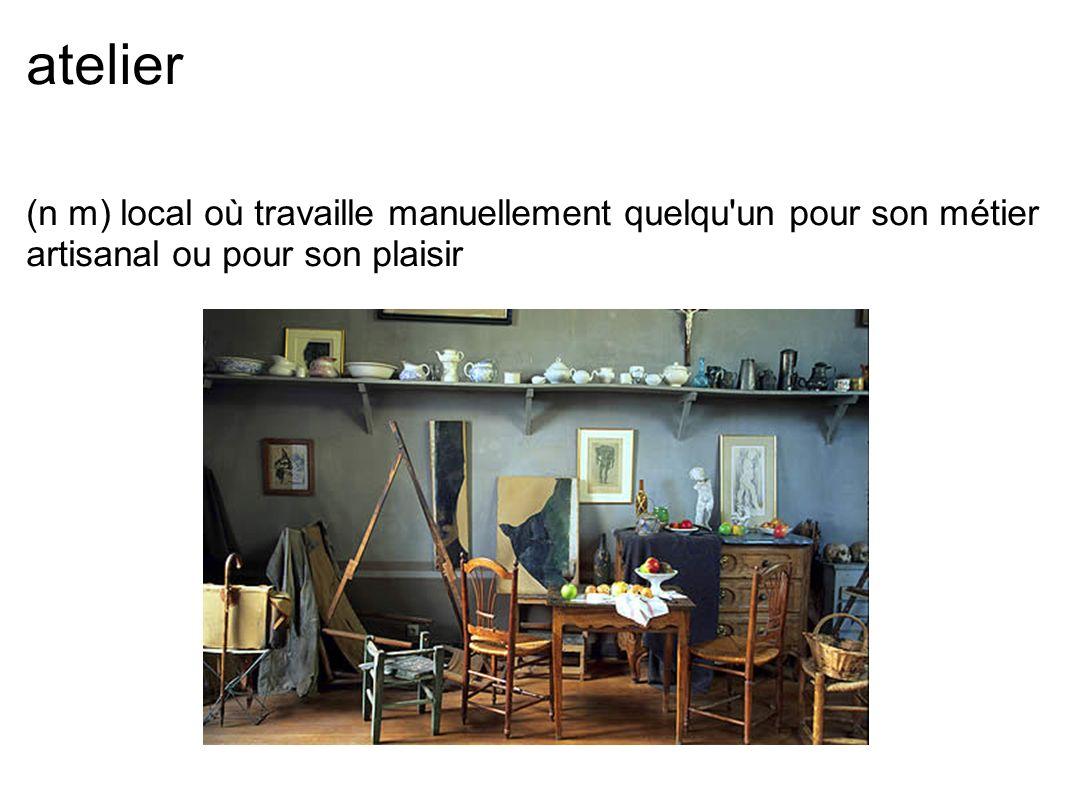 atelier (n m) local où travaille manuellement quelqu'un pour son métier artisanal ou pour son plaisir