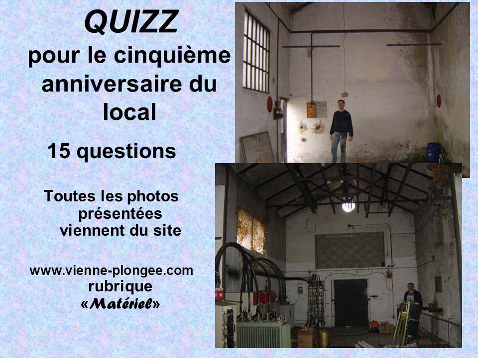 QUIZZ pour le cinquième anniversaire du local 15 questions Toutes les photos présentées viennent du site www.vienne-plongee.com rubrique « Matériel »