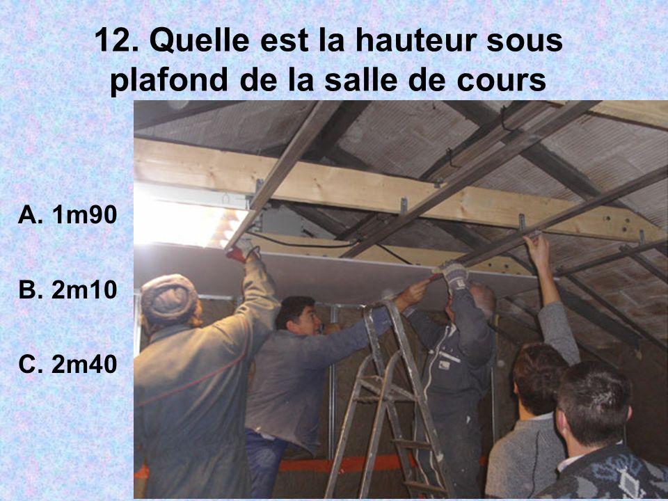 12. Quelle est la hauteur sous plafond de la salle de cours A. 1m90 B. 2m10 C. 2m40