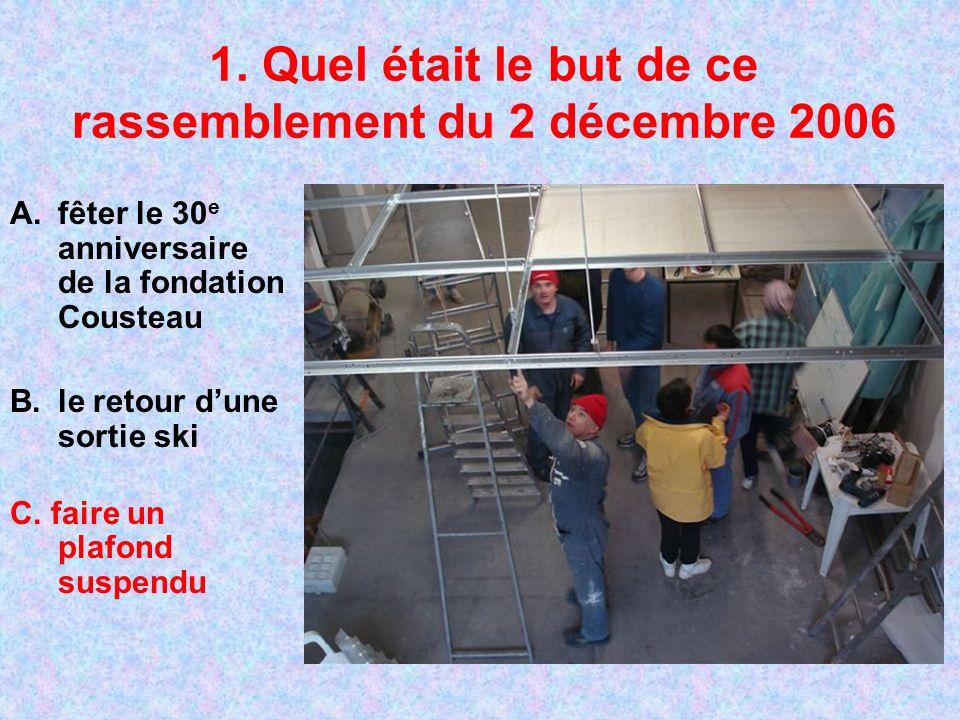 1. Quel était le but de ce rassemblement du 2 décembre 2006 A.fêter le 30 e anniversaire de la fondation Cousteau B.le retour dune sortie ski C. faire