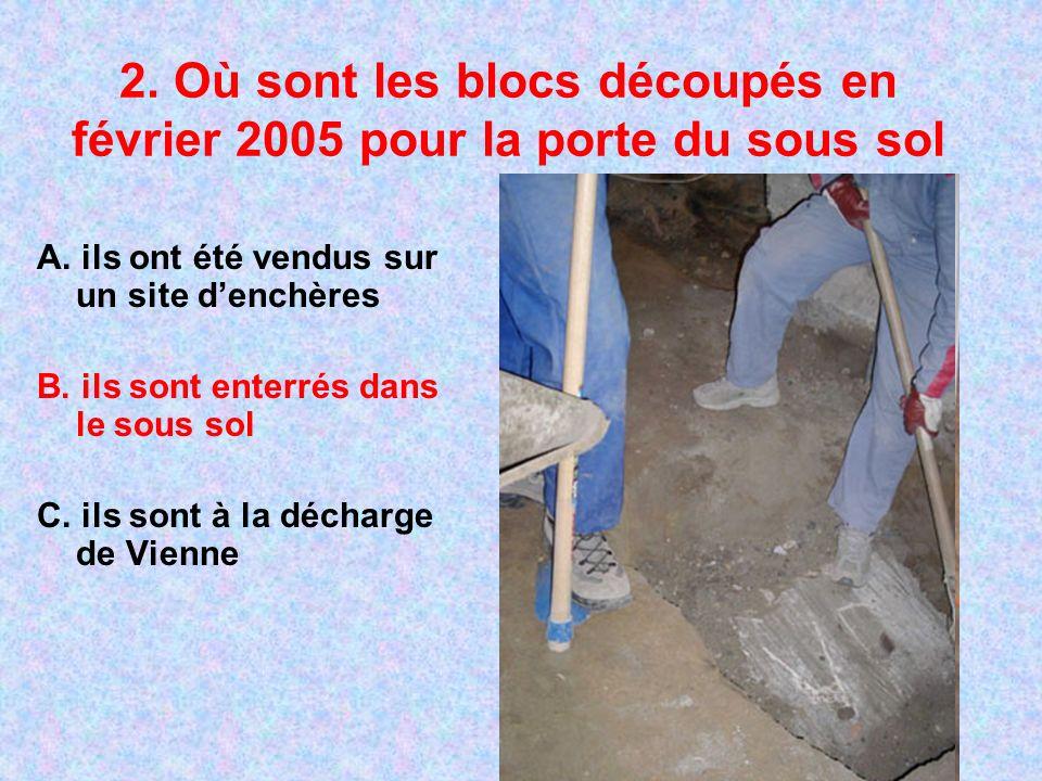 2. Où sont les blocs découpés en février 2005 pour la porte du sous sol A. ils ont été vendus sur un site denchères B. ils sont enterrés dans le sous