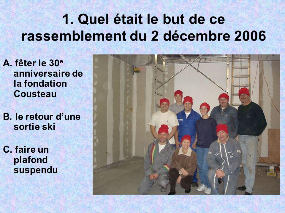 1. Quel était le but de ce rassemblement du 2 décembre 2006 A. fêter le 30 e anniversaire de la fondation Cousteau B. le retour dune sortie ski C. fai