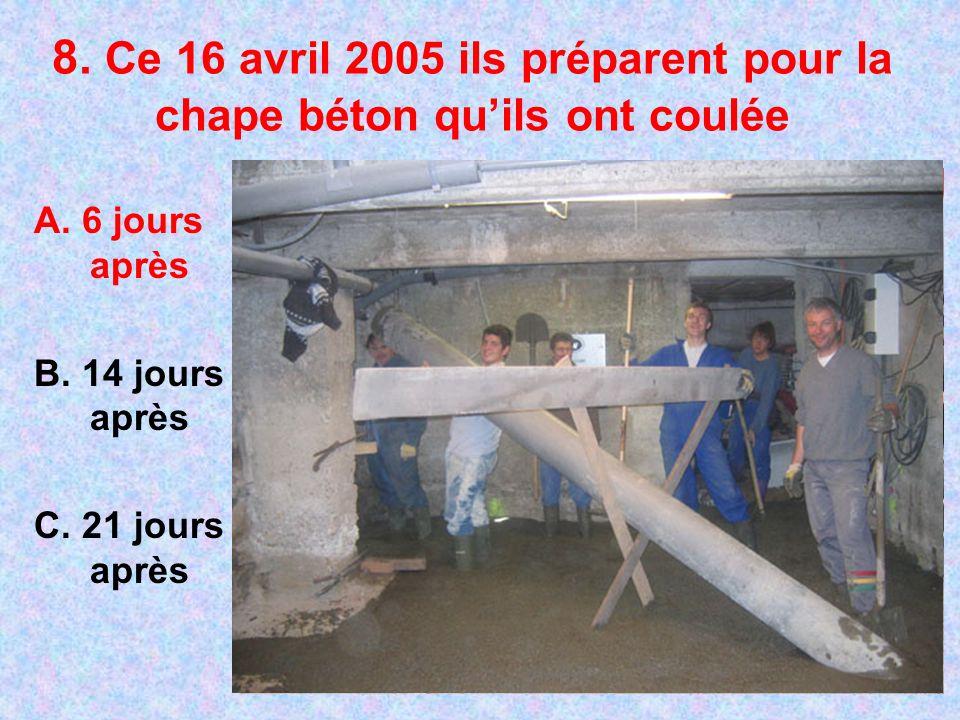 8. Ce 16 avril 2005 ils préparent pour la chape béton quils ont coulée A. 6 jours après B. 14 jours après C. 21 jours après