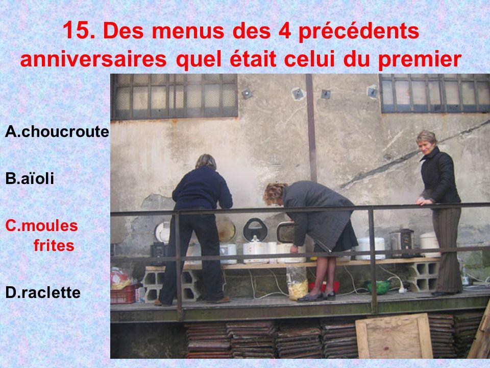 15. Des menus des 4 précédents anniversaires quel était celui du premier A.choucroute B.aïoli C.moules frites D.raclette