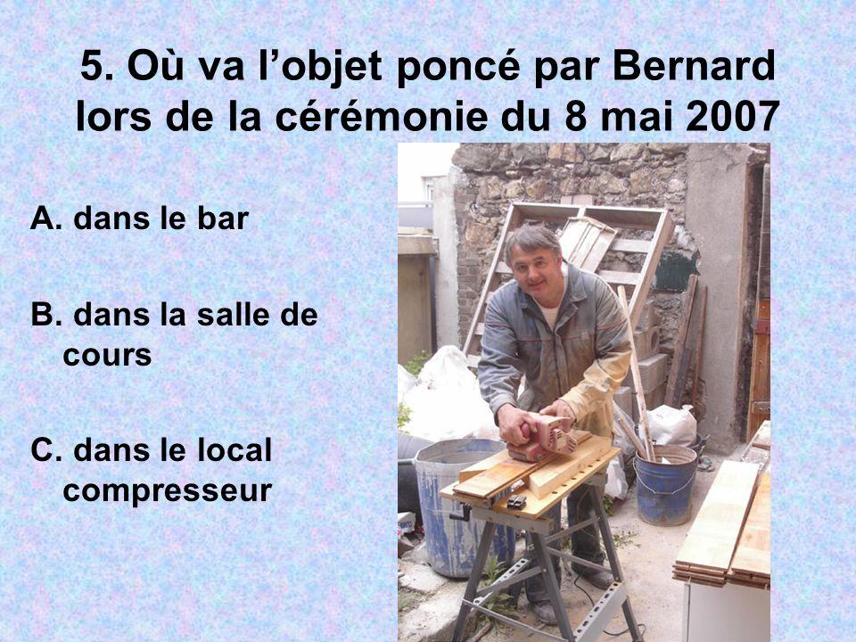 5. Où va lobjet poncé par Bernard lors de la cérémonie du 8 mai 2007 A. dans le bar B. dans la salle de cours C. dans le local compresseur