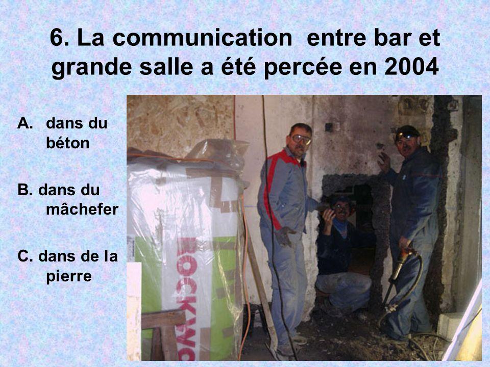 6. La communication entre bar et grande salle a été percée en 2004 A.dans du béton B. dans du mâchefer C. dans de la pierre