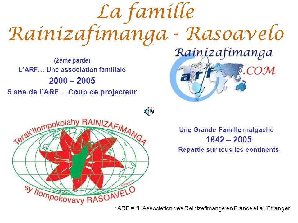 La famille Rainizafimanga - Rasoavelo (2ème partie) LARF… Une association familiale 2000 – 2005 5 ans de lARF… Coup de projecteur Une Grande Famille malgache 1842 – 2005 Repartie sur tous les continents * ARF = L Association des Rainizafimanga en France et à lEtranger