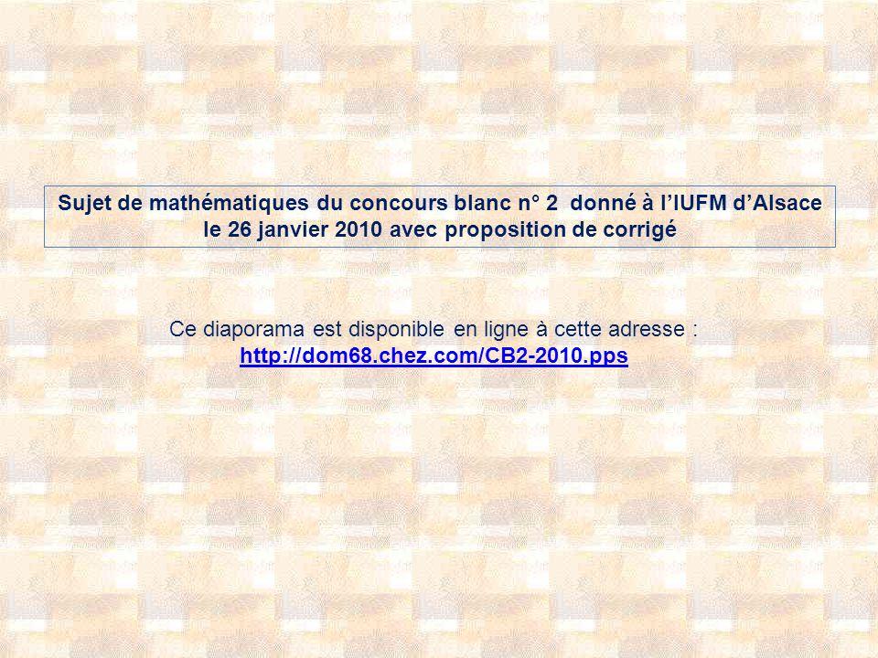Sujet de mathématiques du concours blanc n° 2 donné à lIUFM dAlsace le 26 janvier 2010 avec proposition de corrigé Ce diaporama est disponible en ligne à cette adresse : http://dom68.chez.com/CB2-2010.pps http://dom68.chez.com/CB2-2010.pps