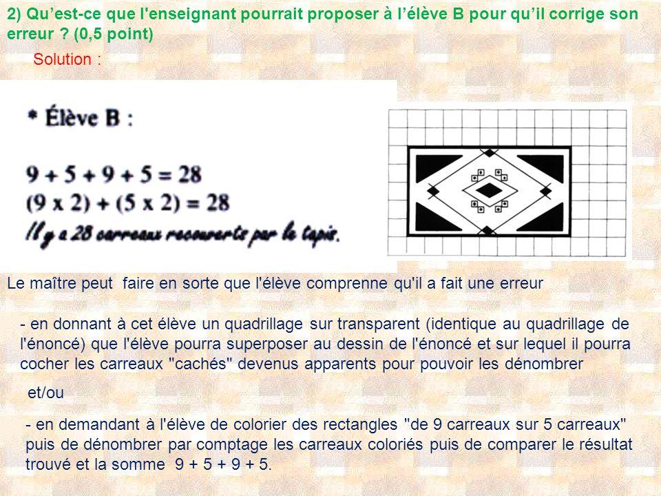 2) Quest-ce que l'enseignant pourrait proposer à lélève B pour quil corrige son erreur ? (0,5 point) Solution : Le maître peut faire en sorte que l'él