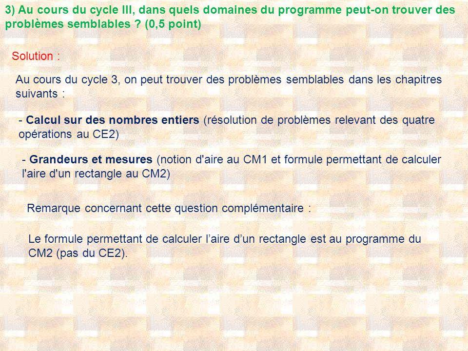 3) Au cours du cycle III, dans quels domaines du programme peut-on trouver des problèmes semblables ? (0,5 point) Solution : Au cours du cycle 3, on p