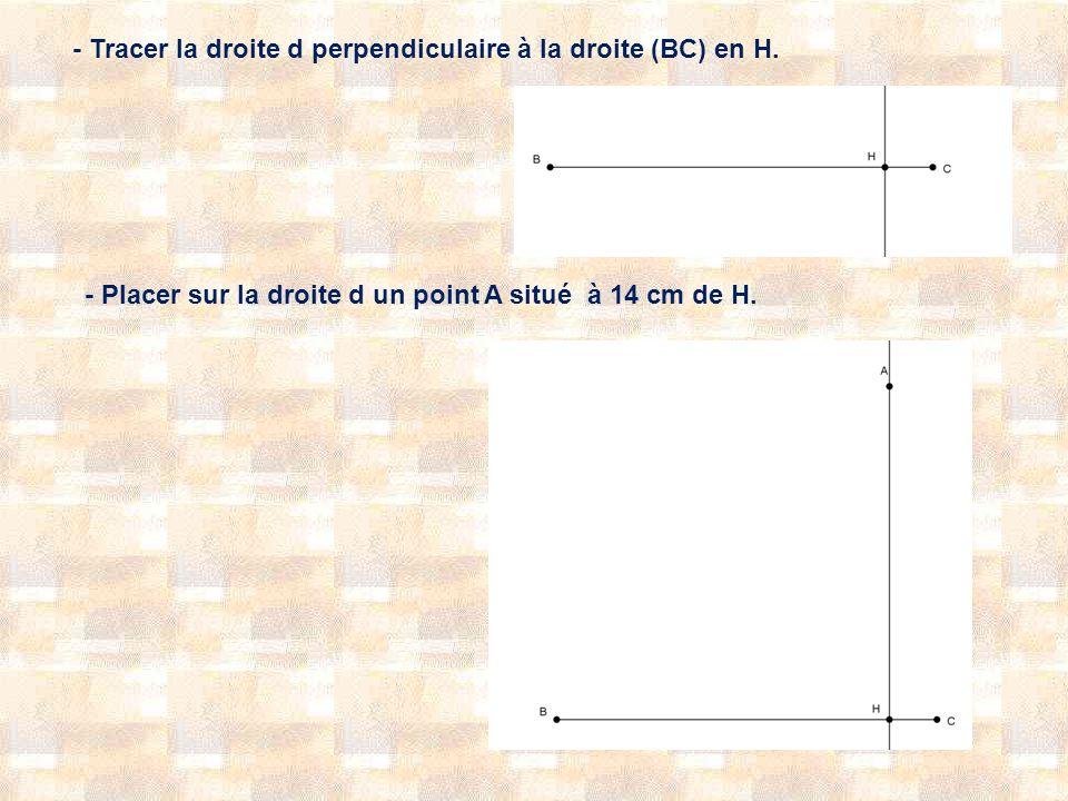 - Tracer la droite d perpendiculaire à la droite (BC) en H. - Placer sur la droite d un point A situé à 14 cm de H.