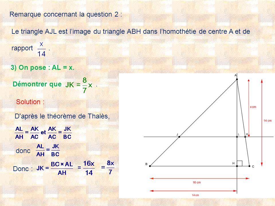 Remarque concernant la question 2 : Le triangle AJL est limage du triangle ABH dans lhomothétie de centre A et de rapport. 3) On pose : AL = x. Démont