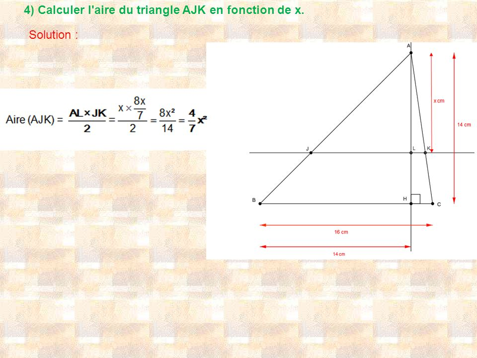 4) Calculer l aire du triangle AJK en fonction de x. Solution :