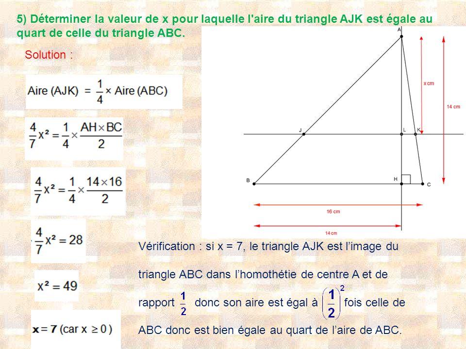 5) Déterminer la valeur de x pour laquelle l'aire du triangle AJK est égale au quart de celle du triangle ABC. Solution : Vérification : si x = 7, le