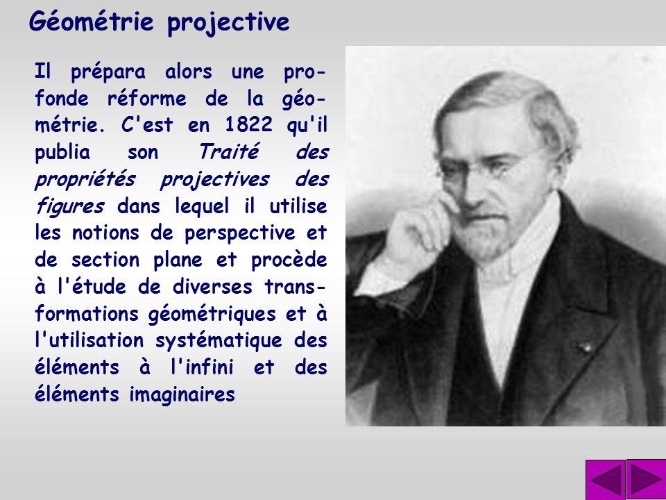 Géométrie projective Jean Victor Poncelet (1788- 1867) a donné la première approche systématique de la géométrie projective. Il fut fait prisonnier et