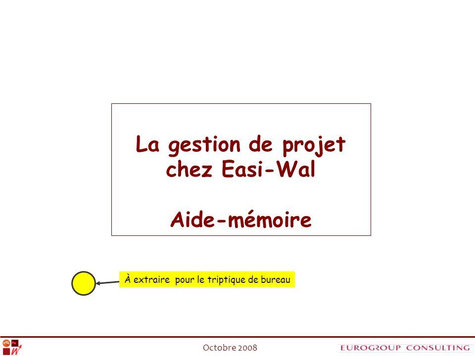 La gestion de projet chez Easi-Wal : Aide mémoire_Octobre 2008 La gestion de projet chez Easi-Wal Aide-mémoire À extraire pour le triptique de bureau