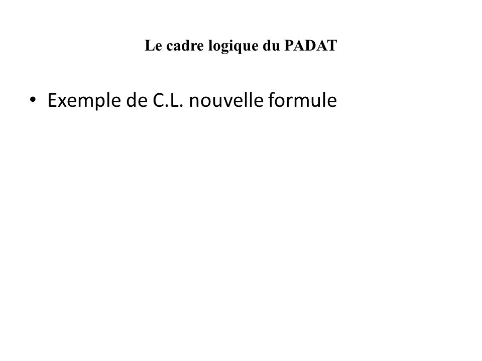 Le cadre logique du PADAT Exemple de C.L. nouvelle formule