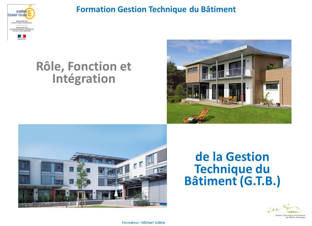 Formateur : Michael Valleix Formation Gestion Technique du Bâtiment Rôle, Fonction et Intégration de la Gestion Technique du Bâtiment (G.T.B.)