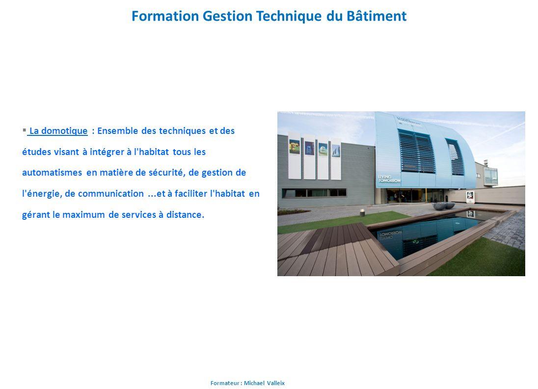 Formateur : Michael Valleix Formation Gestion Technique du Bâtiment La domotique : Ensemble des techniques et des études visant à intégrer à l'habitat