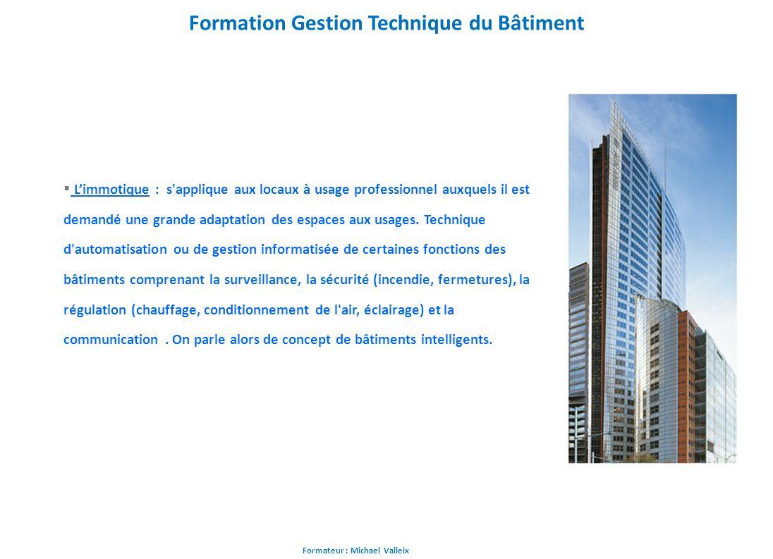 Formateur : Michael Valleix Formation Gestion Technique du Bâtiment Limmotique : s'applique aux locaux à usage professionnel auxquels il est demandé u