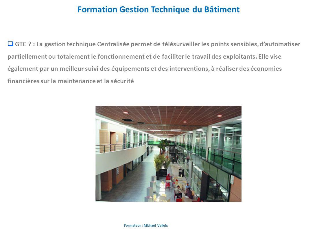 Formateur : Michael Valleix Formation Gestion Technique du Bâtiment GTC ? : La gestion technique Centralisée permet de télésurveiller les points sensi