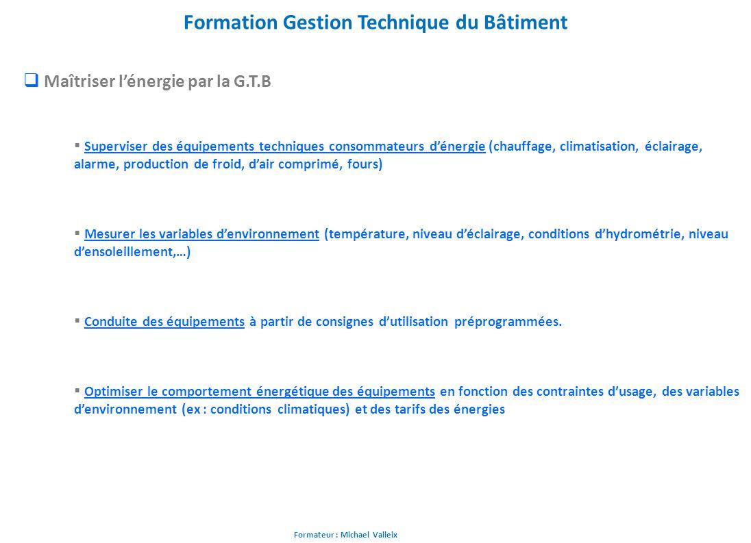 Formateur : Michael Valleix Formation Gestion Technique du Bâtiment Maîtriser lénergie par la G.T.B Superviser des équipements techniques consommateur