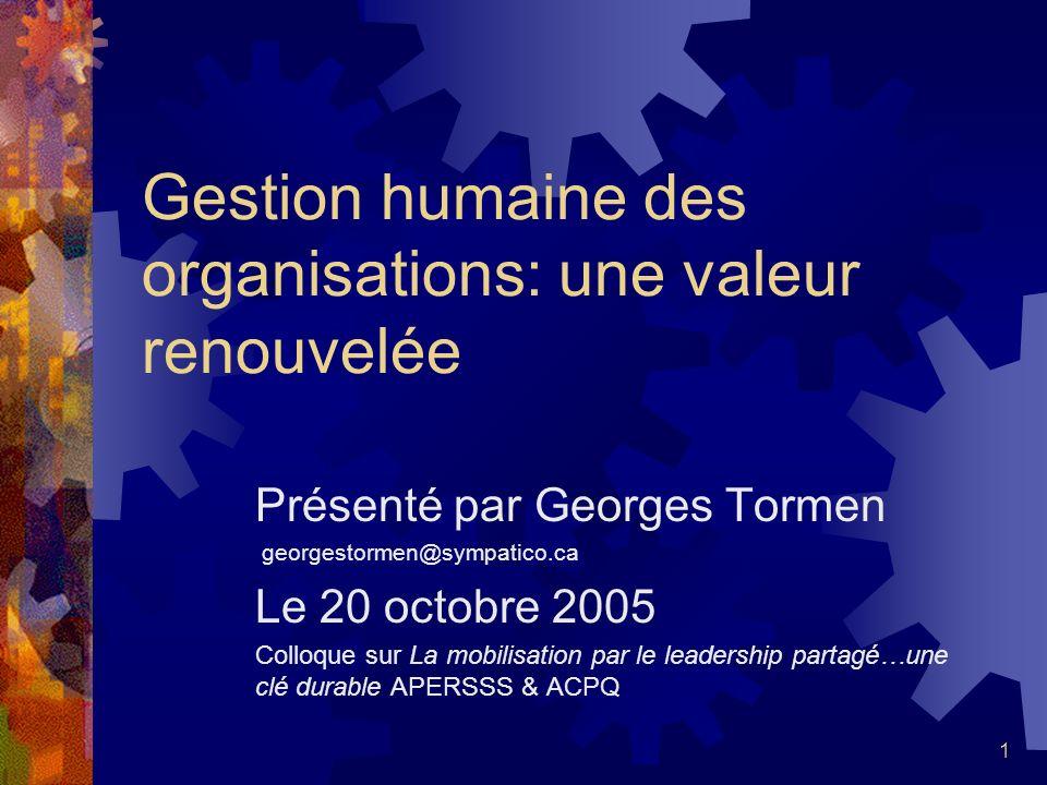 1 Gestion humaine des organisations: une valeur renouvelée Présenté par Georges Tormen georgestormen@sympatico.ca Le 20 octobre 2005 Colloque sur La mobilisation par le leadership partagé…une clé durable APERSSS & ACPQ