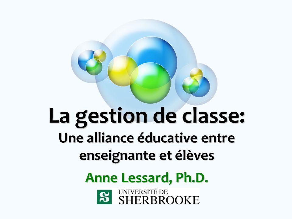 La gestion de classe: Une alliance éducative entre enseignante et élèves Anne Lessard, Ph.D.