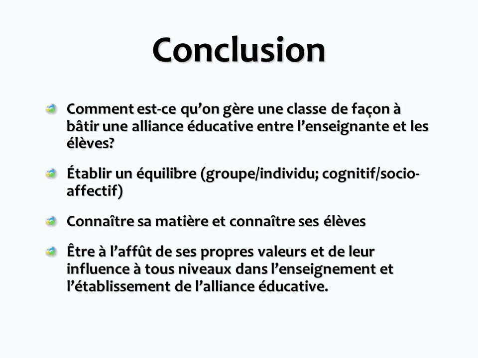 Conclusion Comment est-ce quon gère une classe de façon à bâtir une alliance éducative entre lenseignante et les élèves? Établir un équilibre (groupe/