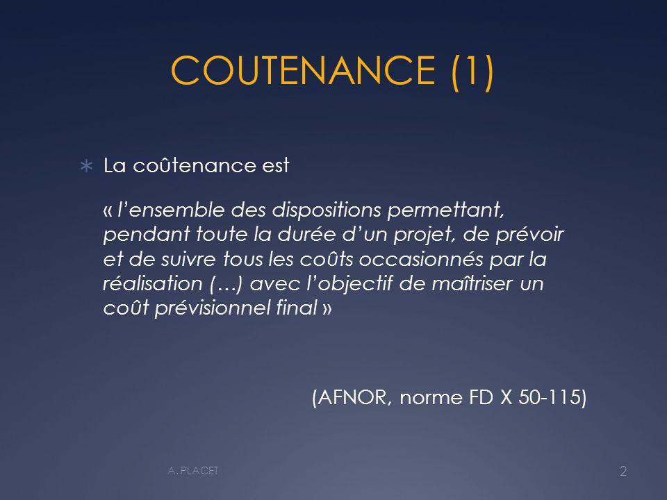 COUTENANCE (1) La coûtenance est « lensemble des dispositions permettant, pendant toute la durée dun projet, de prévoir et de suivre tous les coûts occasionnés par la réalisation (…) avec lobjectif de maîtriser un coût prévisionnel final » (AFNOR, norme FD X 50-115) 2 A.