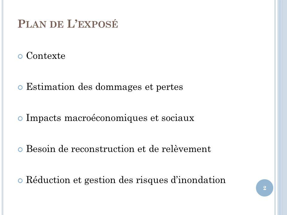 P LAN DE L EXPOSÉ Contexte Estimation des dommages et pertes Impacts macroéconomiques et sociaux Besoin de reconstruction et de relèvement Réduction et gestion des risques dinondation 2