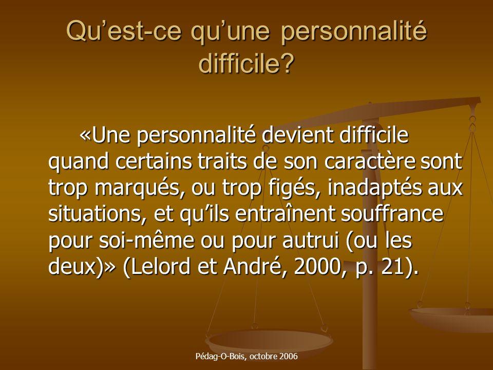 Pédag-O-Bois, octobre 2006 Quest-ce quune personnalité difficile? «Une personnalité devient difficile quand certains traits de son caractère sont trop