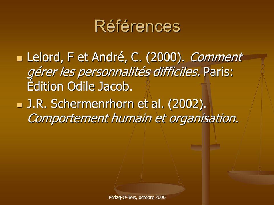 Pédag-O-Bois, octobre 2006 Références Lelord, F et André, C. (2000). Comment gérer les personnalités difficiles. Paris: Édition Odile Jacob. Lelord, F