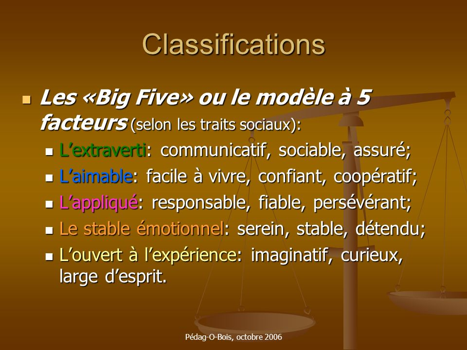 Pédag-O-Bois, octobre 2006 Classifications Les «Big Five» ou le modèle à 5 facteurs (selon les traits sociaux): Les «Big Five» ou le modèle à 5 facteu