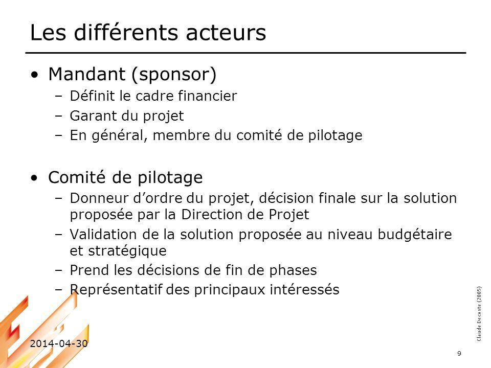Claude Decoste (2005) 2014-04-30 10 Les différents acteurs Direction de projet –Tête du projet –Assure que la solution proposée correspond bien aux besoins de lentreprise tant au niveau technique que stratégique –Valide la solution proposée par le Chef de projet avant de la soumettre au Comité de projet Chef de projet –Responsable des résultats du projet –Définit les buts et les objectifs (avec le client) –Développe la planification du projet –Sassure que le projet soit exécuté efficacement