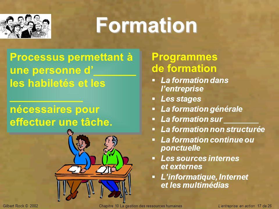 Gilbert Rock © 2002Chapitre 10 La gestion des ressources humaines Lentreprise en action 17 de 26 Formation Processus permettant à une personne d______