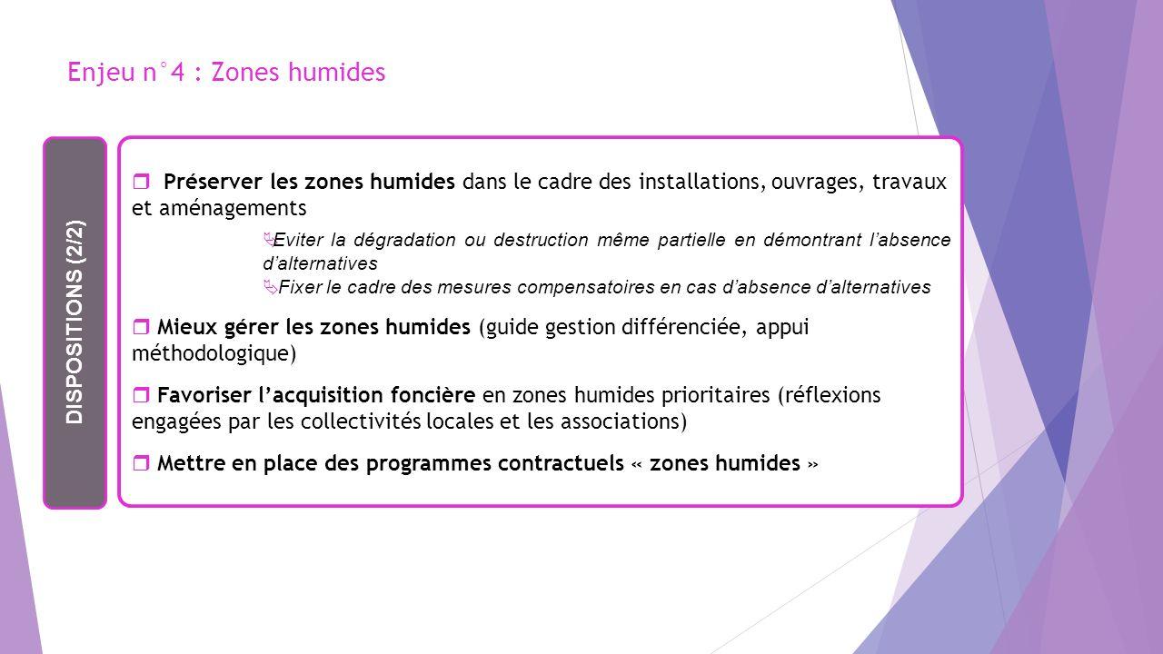 Enjeu n°4 : Zones humides DISPOSITIONS (2/2) Préserver les zones humides dans le cadre des installations, ouvrages, travaux et aménagements Eviter la