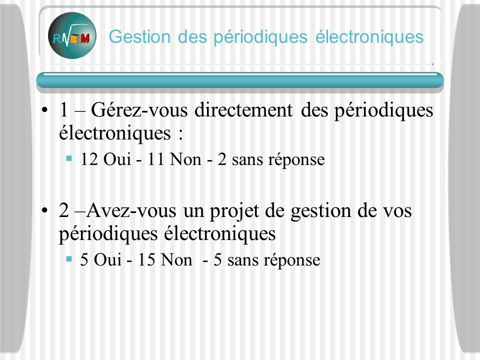 1 – Gérez-vous directement des périodiques électroniques : 12 Oui - 11 Non - 2 sans réponse 2 –Avez-vous un projet de gestion de vos périodiques électroniques 5 Oui - 15 Non - 5 sans réponse Gestion des périodiques électroniques