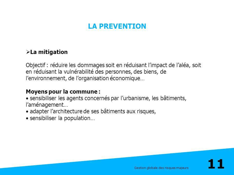 Gestion globale des risques majeurs 11 LA PREVENTION La mitigation Objectif : réduire les dommages soit en réduisant limpact de laléa, soit en réduisa