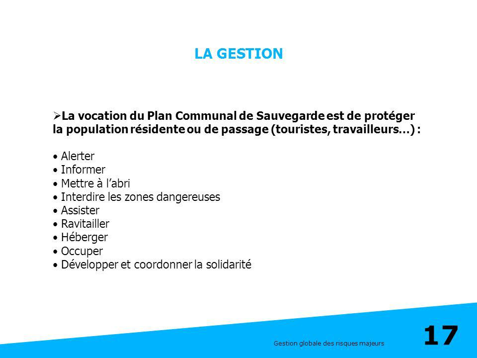 Gestion globale des risques majeurs 17 LA GESTION La vocation du Plan Communal de Sauvegarde est de protéger la population résidente ou de passage (to