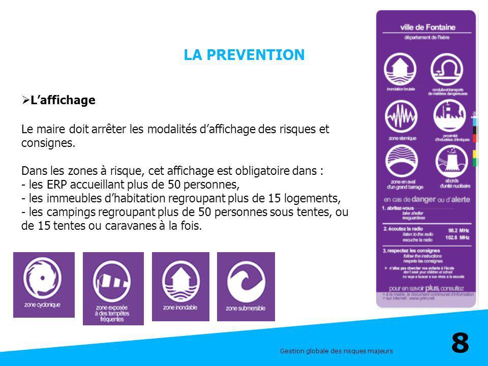 Gestion globale des risques majeurs 8 LA PREVENTION Laffichage Le maire doit arrêter les modalités daffichage des risques et consignes. Dans les zones