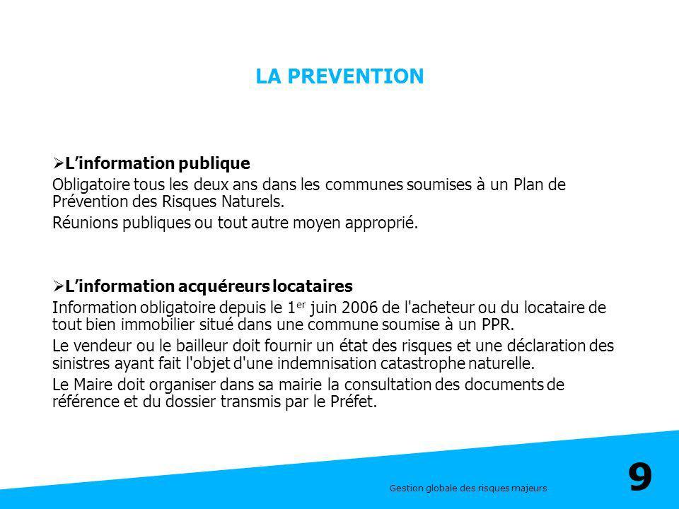 Gestion globale des risques majeurs 9 LA PREVENTION Linformation publique Obligatoire tous les deux ans dans les communes soumises à un Plan de Préven