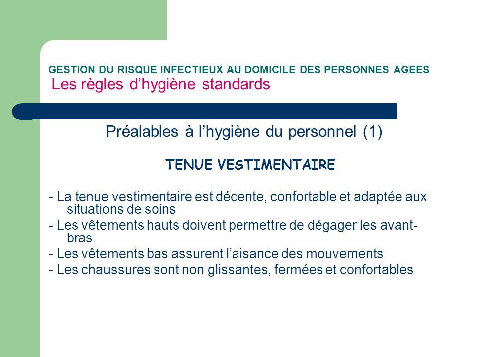 GESTION DU RISQUE INFECTIEUX AU DOMICILE DES PERSONNES AGEES Les règles dhygiène standards Préalables à lhygiène du personnel (1) TENUE VESTIMENTAIRE