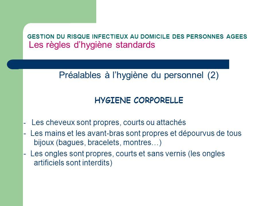 GESTION DU RISQUE INFECTIEUX AU DOMICILE DES PERSONNES AGEES Les règles dhygiène standards Préalables à lhygiène du personnel (2) HYGIENE CORPORELLE -
