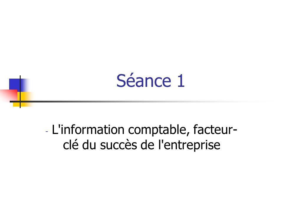 Séance 1 - L information comptable, facteur- clé du succès de l entreprise
